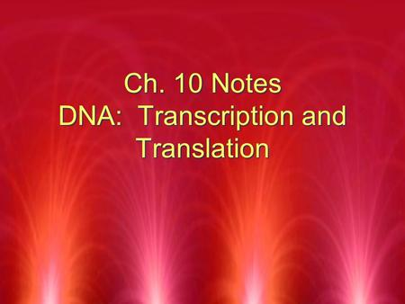 Ch. 10 Notes DNA: Transcription and Translation. GOALS  Compare the structure of RNA with that of DNA  Summarize the process of transcription  Relate.