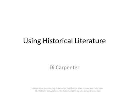 Using Historical Literature Di Carpenter How to Write Your Nursing Dissertation, First Edition. Alan Glasper and Colin Rees. © 2013 John Wiley & Sons,