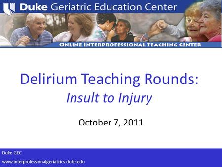 Duke GEC www.interprofessionalgeriatrics.duke.edu Delirium Teaching Rounds: Insult to Injury October 7, 2011.