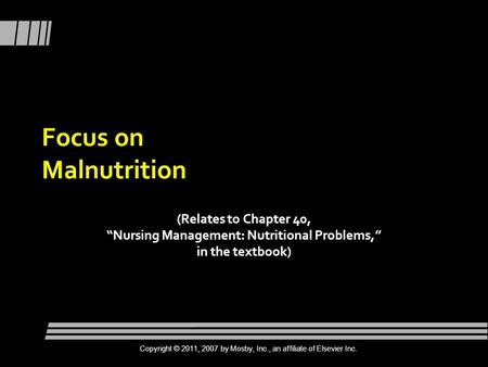 "Focus on Malnutrition (Relates to Chapter 40, ""Nursing Management: Nutritional Problems,"" in the textbook) Copyright © 2011, 2007 by Mosby, Inc., an affiliate."