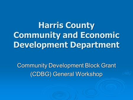 Harris County Community and Economic Development Department Community Development Block Grant (CDBG) General Workshop.