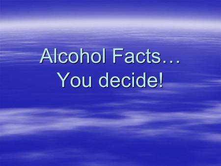 Alcohol Facts… You decide!. In 2006, more than 19% of drivers ages 16 to 20 who died in motor vehicle crashes had been drinking alcohol. Source: Dept.