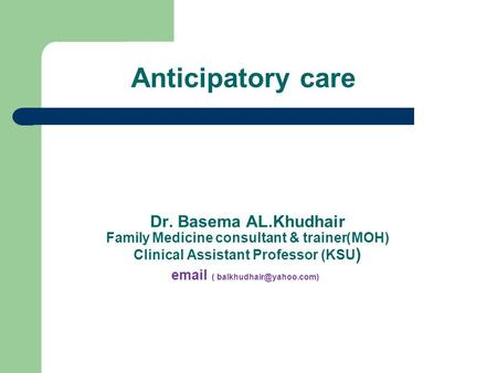 Anticipatory care Dr. Basema AL.Khudhair MOH))Family Medicine consultant & trainer Clinical Assistant Professor (KSU )  (