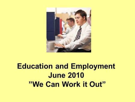 "Education and Employment June 2010 ""We Can Work it Out"""