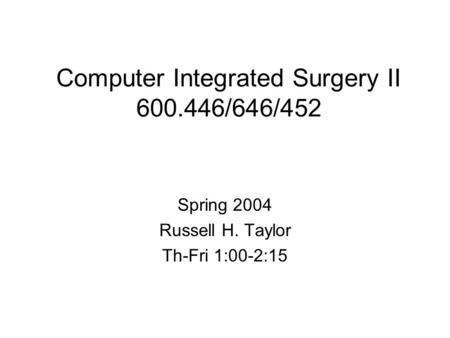 Computer Integrated Surgery II 600.446/646/452 Spring 2004 Russell H. Taylor Th-Fri 1:00-2:15.