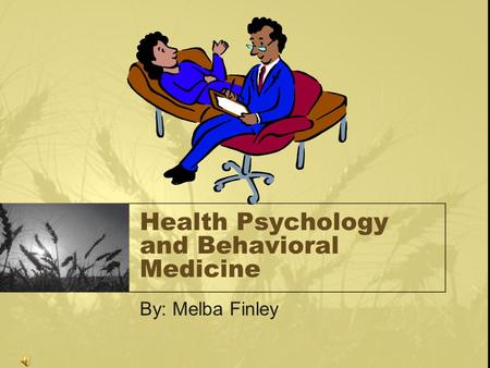 Health Psychology and Behavioral Medicine By: Melba Finley.