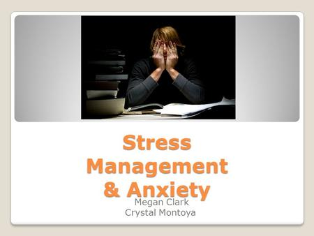 Stress Management & Anxiety Megan Clark Crystal Montoya.