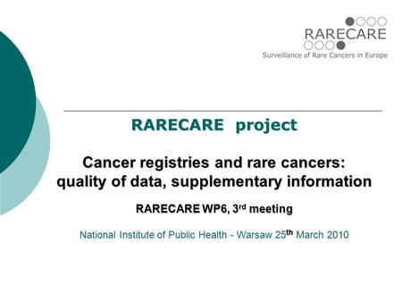 RARECARE project Cancer registries and rare cancers: quality of data, supplementary information RARECARE WP6, 3 rd meeting th National Institute of Public.
