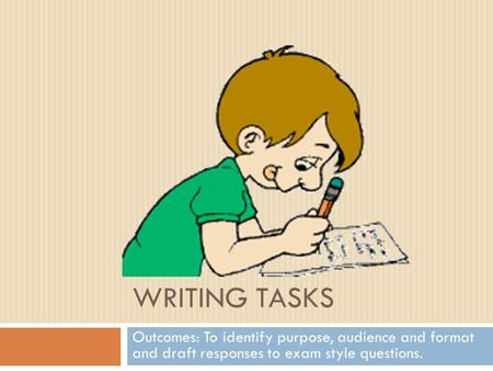 Writing tasks Outcomes: To identify purpose, audience and format and draft responses to exam style questions.