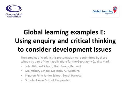 Global learning examples E: Using enquiry and critical thinking to consider development issues The samples of work in this presentation were submitted.