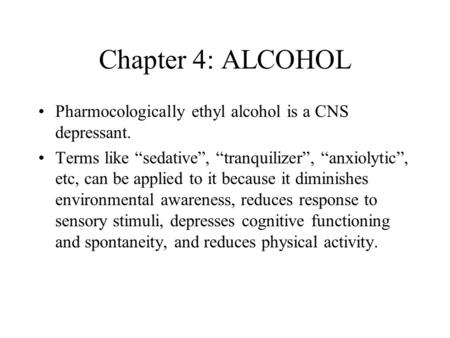 "Chapter 4: ALCOHOL Pharmocologically ethyl alcohol is a CNS depressant. Terms like ""sedative"", ""tranquilizer"", ""anxiolytic"", etc, can be applied to it."