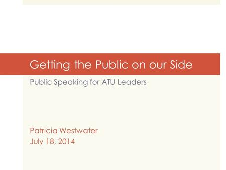 Getting the Public on our Side Public Speaking for ATU Leaders Patricia Westwater July 18, 2014.