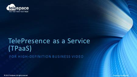 TeleSpace Confidential © 2013 TeleSpace. All rights reserved. TelePresence as a Service (TPaaS) FOR HIGH-DEFINITION BUSINESS VIDEO.