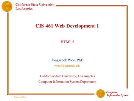 Computer Information System Information System California State University Los Angeles Jongwook Woo CIS 461 Web Development I HTML 5 Jongwook Woo, PhD.