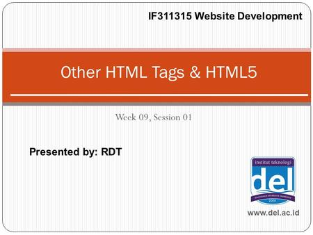 Week 09, Session 01 Other HTML Tags & HTML5 www.del.ac.id IF311315 Website Development Presented by: RDT.
