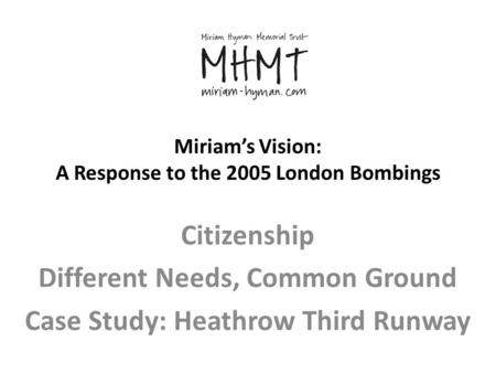 Miriam's Vision: A Response to the 2005 London Bombings Citizenship Different Needs, Common Ground Case Study: Heathrow Third Runway.