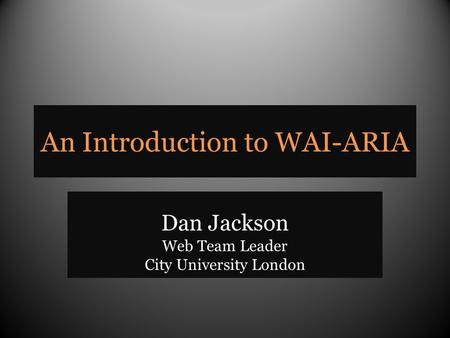 An Introduction to WAI-ARIA Dan Jackson Web Team Leader City University London.