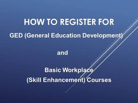 HOW TO REGISTER FOR GED (General Education Development) and Basic Workplace (Skill Enhancement) Courses.