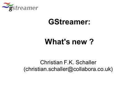 Christian F.K. Schaller (christian.schaller@collabora.co.uk)‏ GStreamer: What's new ? Christian F.K. Schaller (christian.schaller@collabora.co.uk)‏