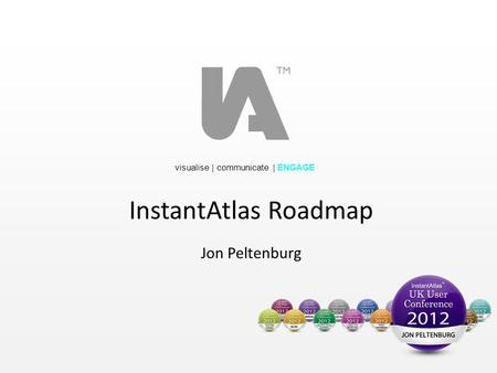 Visualise | communicate | ENGAGE InstantAtlas Roadmap Jon Peltenburg.
