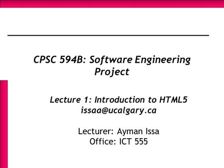 CPSC 594B: Software Engineering Project Lecture 1: Introduction to HTML5 Lecturer: Ayman Issa Office: ICT 555.