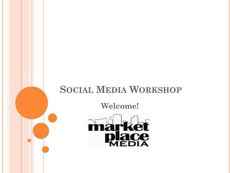 S OCIAL M EDIA W ORKSHOP Welcome!. P UTTING W HY B EFORE H OW : F OCUSING Y OUR S OCIAL M EDIA S TRATEGY Marketplace Media.