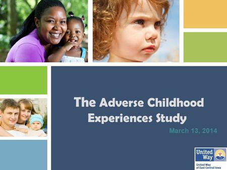 The Adverse Childhood Experiences Study March 13, 2014.