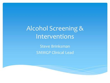 Alcohol Screening & Interventions Steve Brinksman SMMGP Clinical Lead.