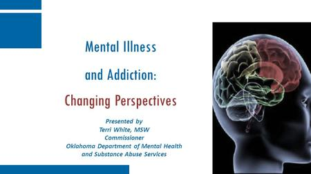 Mental Illness and Addiction: Changing Perspectives Presented by Terri White, MSW Commissioner Oklahoma Department of Mental Health and Substance Abuse.