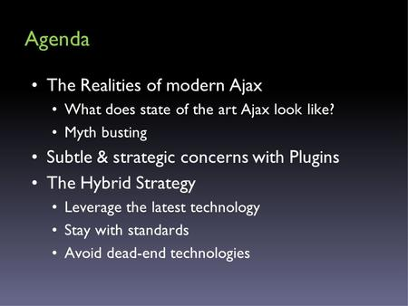 Agenda The Realities of modern Ajax What does state of the art Ajax look like? Myth busting Subtle & strategic concerns with Plugins The Hybrid Strategy.