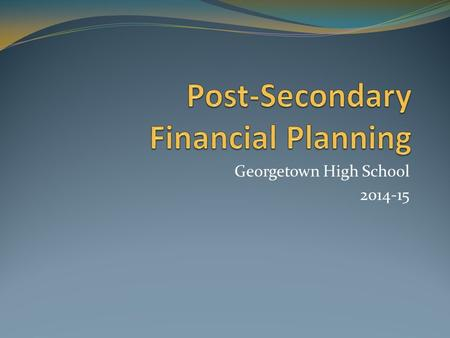 Georgetown High School 2014-15. Agenda Understanding costs pertaining to higher education Identifying financial resources and assistance Submitting the.
