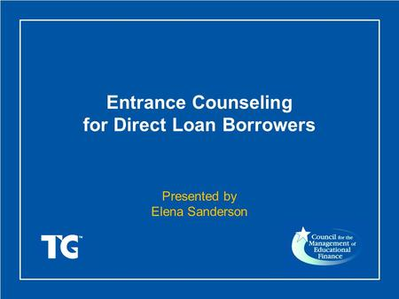 Entrance Counseling for Direct Loan Borrowers Presented by Elena Sanderson.