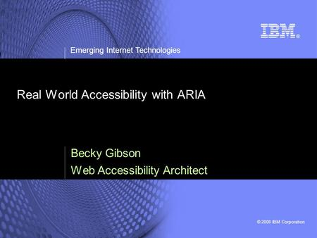 © 2008 IBM Corporation Emerging Internet Technologies Real World Accessibility with ARIA Becky Gibson Web Accessibility Architect.