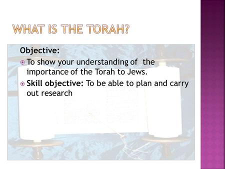 Objective:  To show your understanding of the importance of the Torah to Jews.  Skill objective: To be able to plan and carry out research.