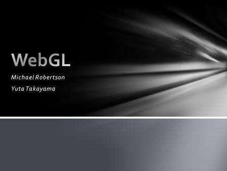 Michael Robertson Yuta Takayama. WebGL is OpenGL on a web browser. OpenGL is a low-level 3D graphics API Basically, WebGL is a 3D graphics API that generates.