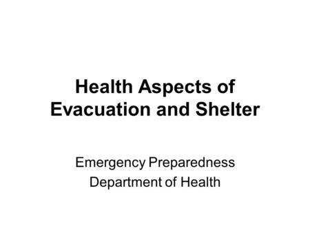 Health Aspects of Evacuation and Shelter Emergency Preparedness Department of Health.