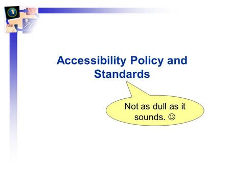 Accessibility Policy and Standards Not as dull as it sounds.