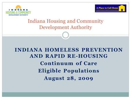 INDIANA HOMELESS PREVENTION AND RAPID RE-HOUSING Continuum of Care Eligible Populations August 28, 2009 Indiana Housing and Community Development Authority.