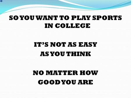 SO YOU WANT TO PLAY SPORTS IN COLLEGE IT'S NOT AS EASY AS YOU THINK NO MATTER HOW GOOD YOU ARE.