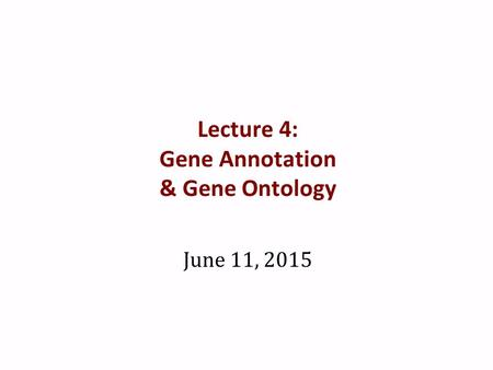 Lecture 4: Gene Annotation & Gene Ontology June 11, 2015.
