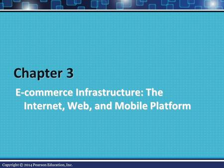 Chapter 3 E-commerce Infrastructure: The Internet, Web, and Mobile Platform Copyright © 2014 Pearson Education, Inc.