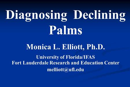 Diagnosing Declining Palms Monica L. Elliott, Ph.D. University of Florida/IFAS Fort Lauderdale Research and Education Center