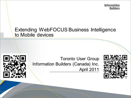 Copyright 2007, Information Builders. Slide 1 Extending WebFOCUS Business Intelligence to Mobile devices Toronto User Group Information Builders (Canada)