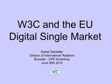 W3C and the EU Digital Single Market Daniel Dardailler Director of International Relations Brussels - OFE Workshop June 30th 2015.