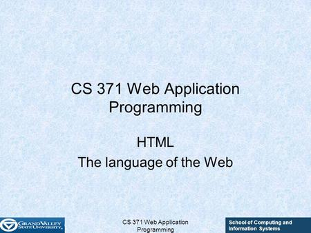 School of Computing and Information Systems CS 371 Web Application Programming HTML The language of the Web.