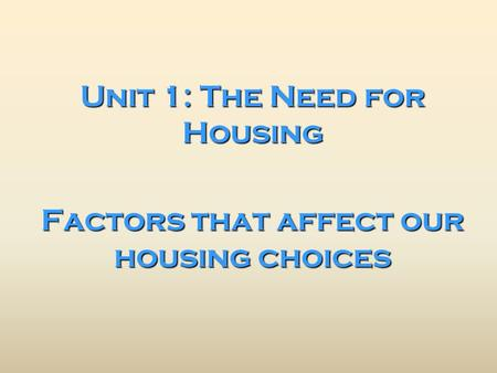 Unit 1: The Need for Housing Factors that affect our housing choices.