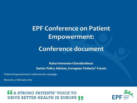 Kaisa Immonen-Charalambous Senior Policy Adviser, European Patients' Forum EPF Conference on Patient Empowerment: Conference document Patient Empowerment.