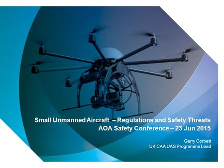 1 Small Unmanned Aircraft – Regulations and Safety Threats AOA Safety Conference – 23 Jun 2015 Gerry Corbett UK CAA UAS Programme Lead.