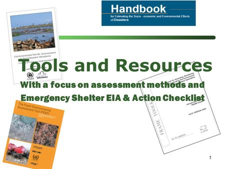 1 Tools and Resources With a focus on assessment methods and Emergency Shelter EIA & Action Checklist.