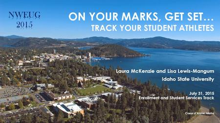 Laura McKenzie and Lisa Lewis-Mangum Idaho State University July 31, 2015 Enrollment and Student Services Track Coeur d'Alene, Idaho ON YOUR MARKS, GET.